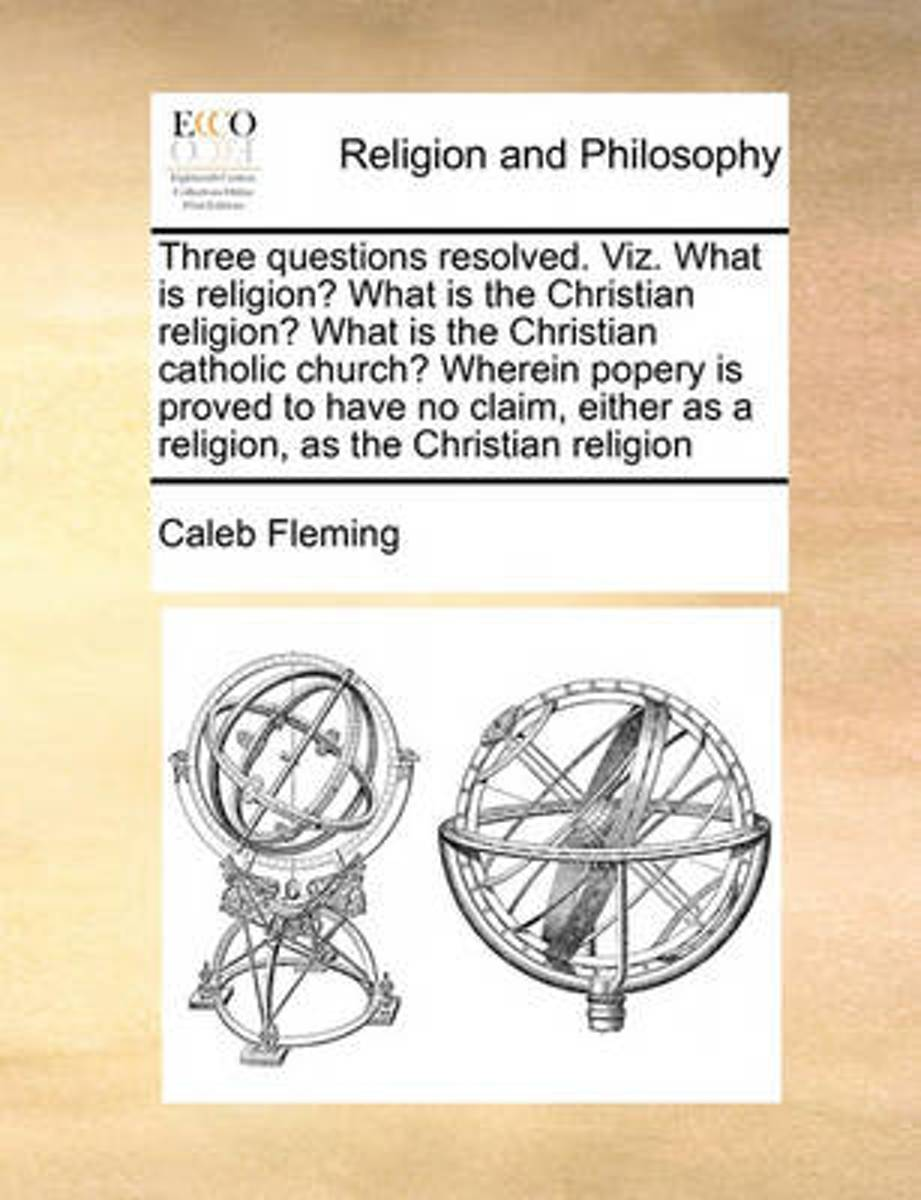 Three Questions Resolved. Viz. What Is Religion? What Is the Christian Religion? What Is the Christian Catholic Church? Wherein Popery Is Proved to Have No Claim, Either as a Religion, as the