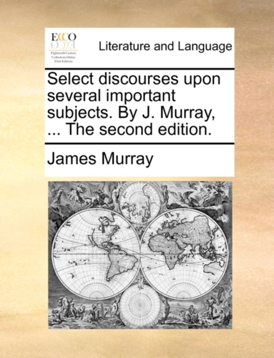 Select Discourses Upon Several Important Subjects. by J. Murray, ... the Second Edition.