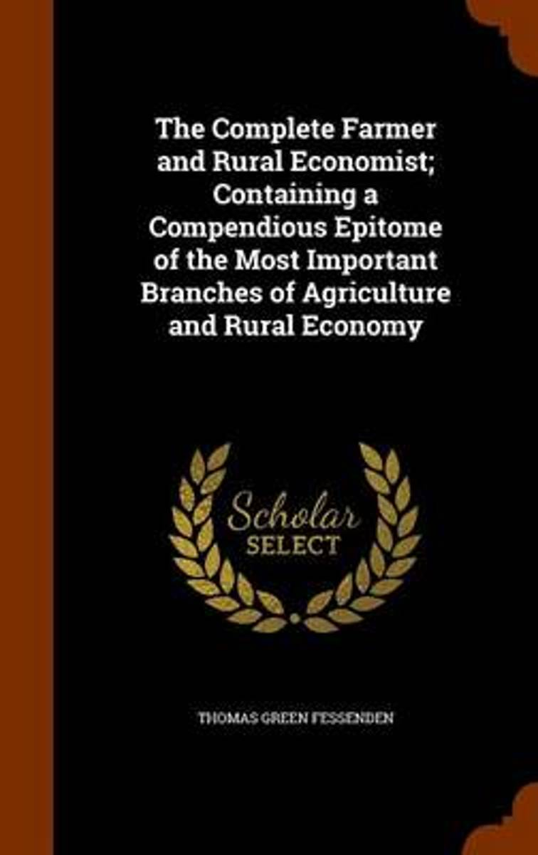 The Complete Farmer and Rural Economist; Containing a Compendious Epitome of the Most Important Branches of Agriculture and Rural Economy