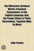 The Difference, Between Words, Esteemed Synonymous, In The English Language; And, The Proper Choice Of Them Determined: Together With, So Much