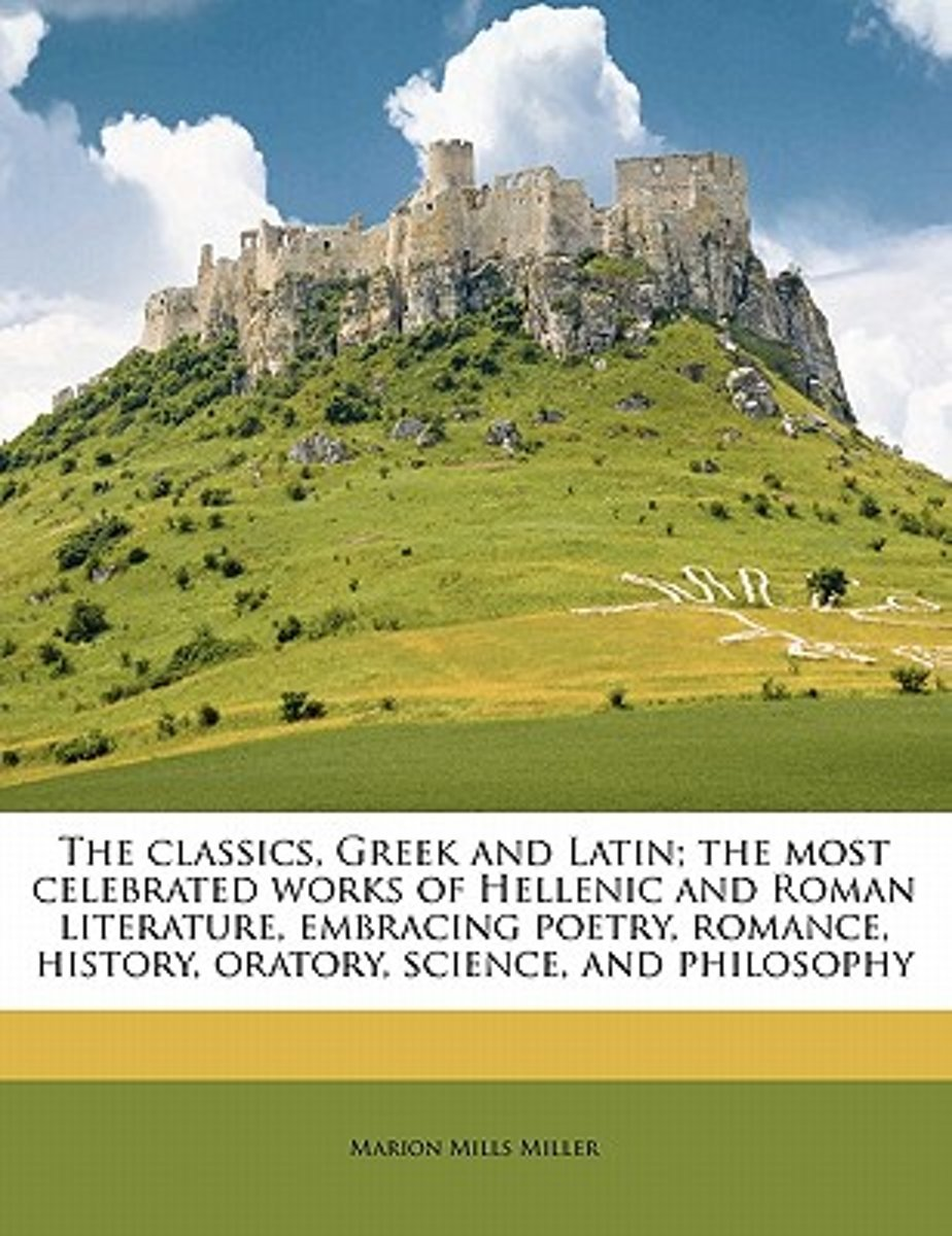 The Classics, Greek and Latin; The Most Celebrated Works of Hellenic and Roman Literature, Embracing Poetry, Romance, History, Oratory, Science, and Philosophy Volume Ser 2 Vol 4