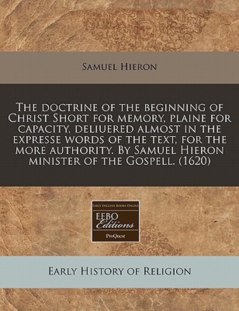 The Doctrine of the Beginning of Christ Short for Memory, Plaine for Capacity, Deliuered Almost in the Expresse Words of the Text, for the More Authority. by Samuel Hieron Minister of the Gos