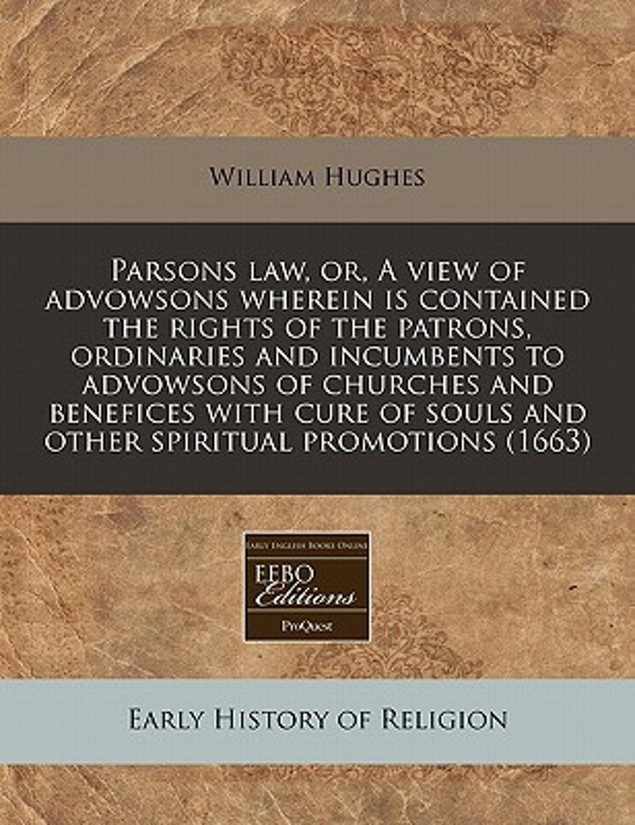 Parsons Law, Or, a View of Advowsons Wherein Is Contained, the Rights of the Patrons, Ordinaries and Incumbents, to Advowsons of Churches, and Benefices with Cure of Souls, and Other Spiritua