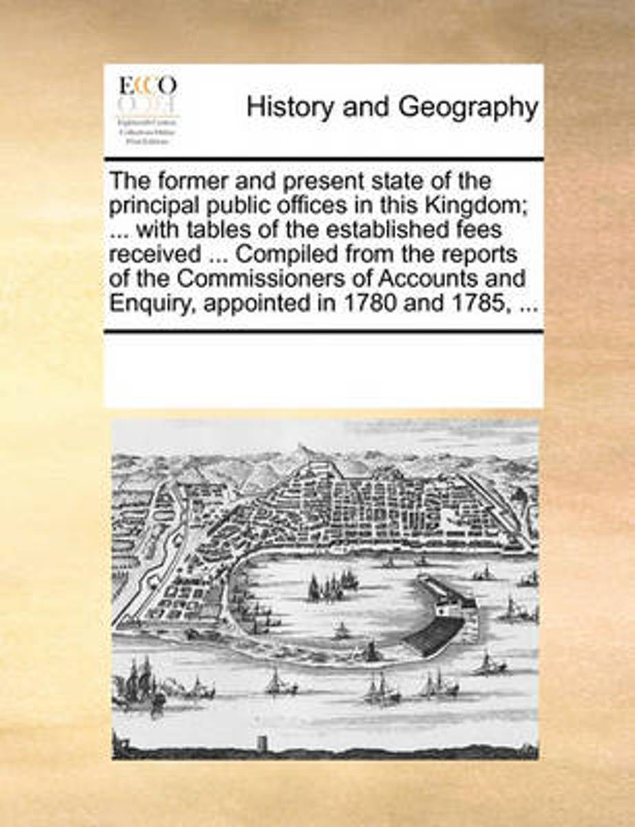 The Former and Present State of the Principal Public Offices in This Kingdom; ... with Tables of the Established Fees Received ... Compiled from the Reports of the Commissioners of Accounts a