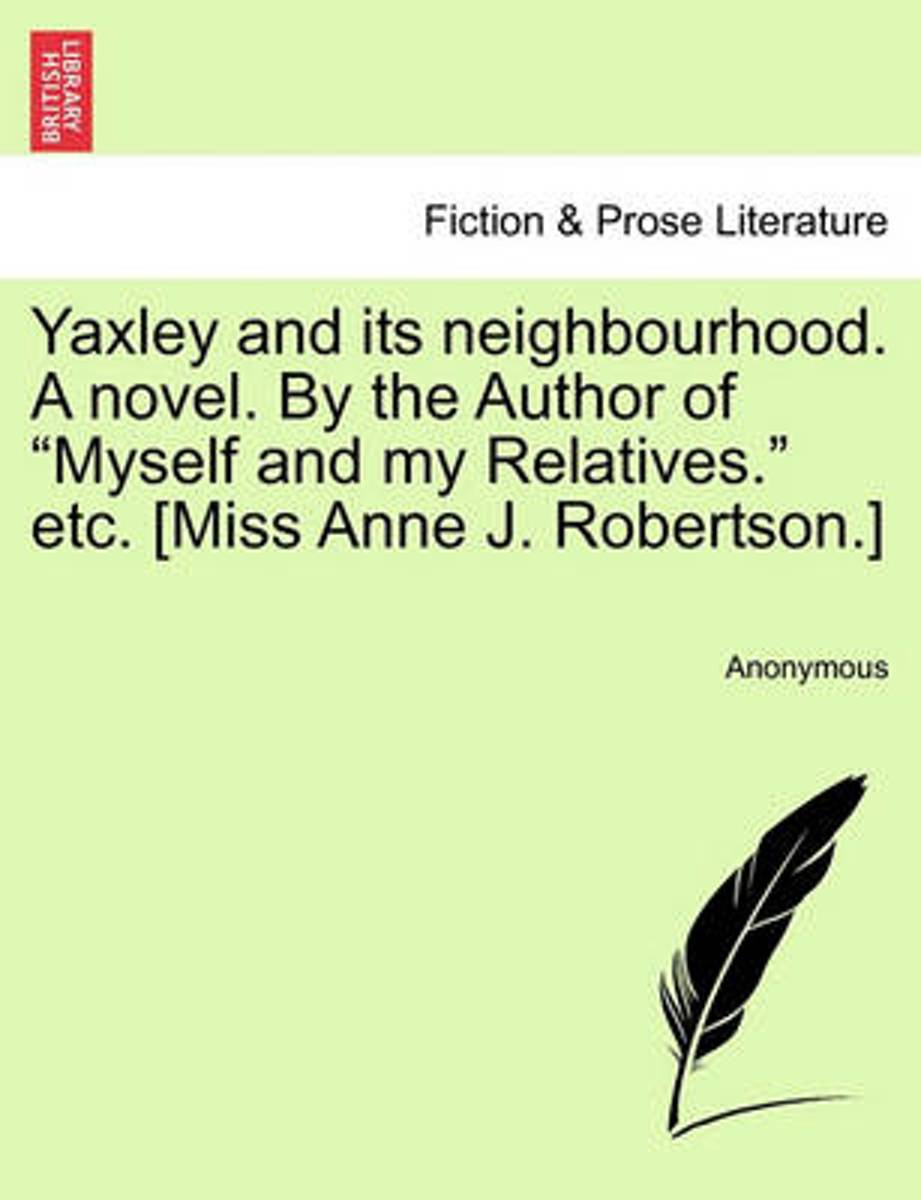 Yaxley and Its Neighbourhood. a Novel. by the Author of Myself and My Relatives. Etc. [Miss Anne J. Robertson.]