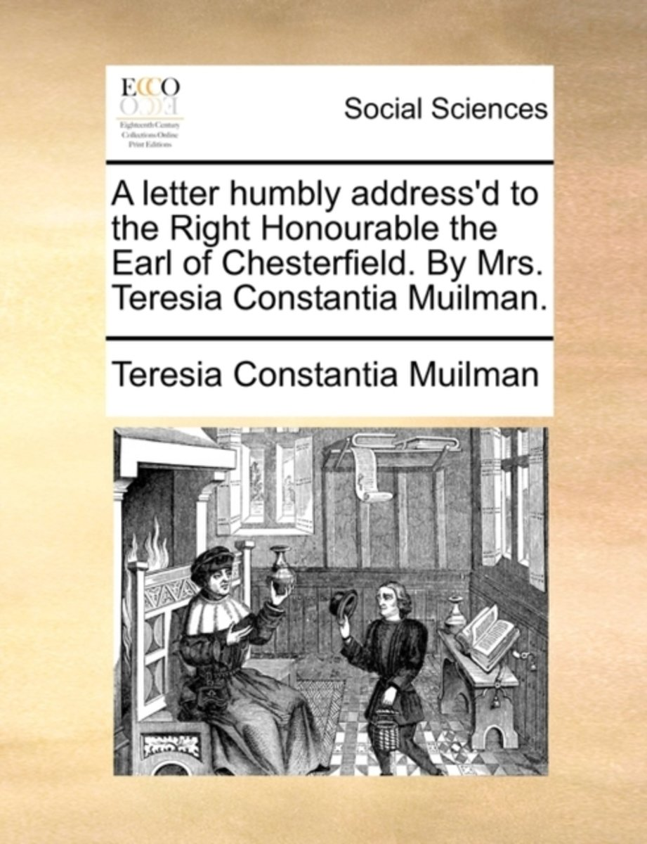 A Letter Humbly Address'd to the Right Honourable the Earl of Chesterfield. by Mrs. Teresia Constantia Muilman.