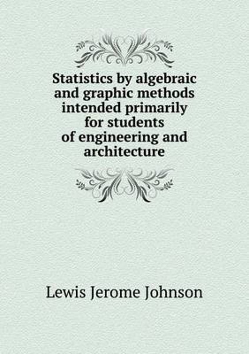 Statistics by Algebraic and Graphic Methods Intended Primarily for Students of Engineering and Architecture