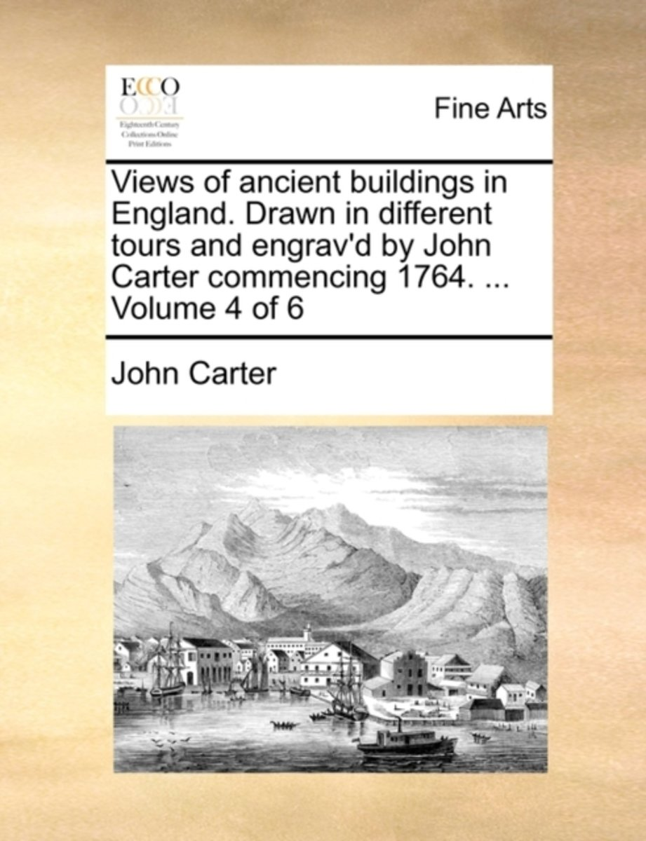 Views of Ancient Buildings in England. Drawn in Different Tours and Engrav'd by John Carter Commencing 1764. ... Volume 4 of 6