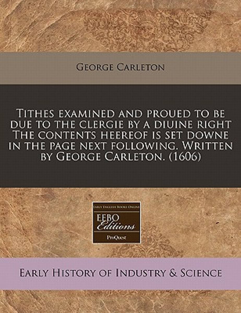 Tithes Examined and Proued to Be Due to the Clergie by a Diuine Right the Contents Heereof Is Set Downe in the Page Next Following. Written by George Carleton. (1606)