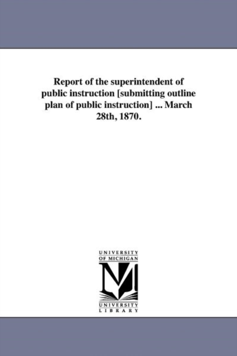 Report of the Superintendent of Public Instruction [Submitting Outline Plan of Public Instruction] ... March 28th, 1870.