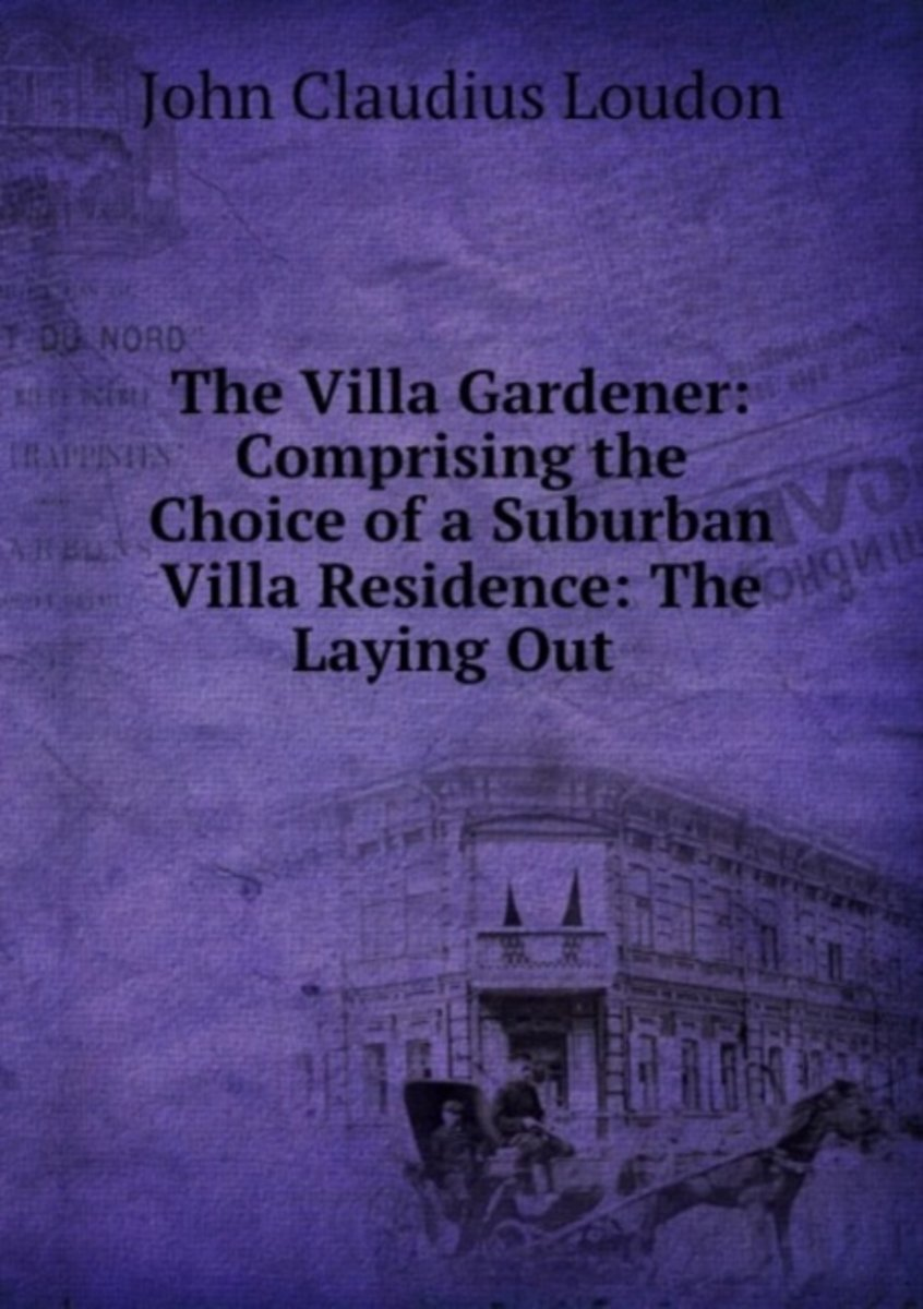 The Villa Gardener: Comprising the Choice of a Suburban Villa Residence: the Laying Out .
