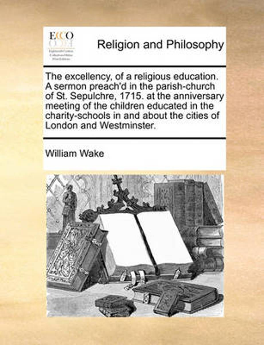 The Excellency, of a Religious Education. a Sermon Preach'd in the Parish-Church of St. Sepulchre, 1715. at the Anniversary Meeting of the Children Educated in the Charity-Schools in and abou