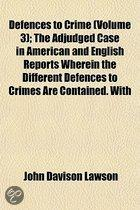Defences To Crime (Volume 3); The Adjudged Case In American And English Reports Wherein The Different Defences To Crimes Are Contained. With