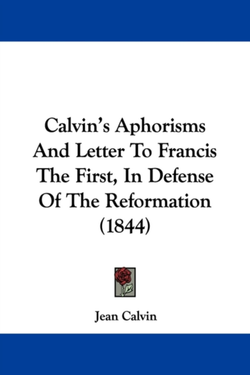 Calvin's Aphorisms And Letter To Francis The First, In Defense Of The Reformation (1844)
