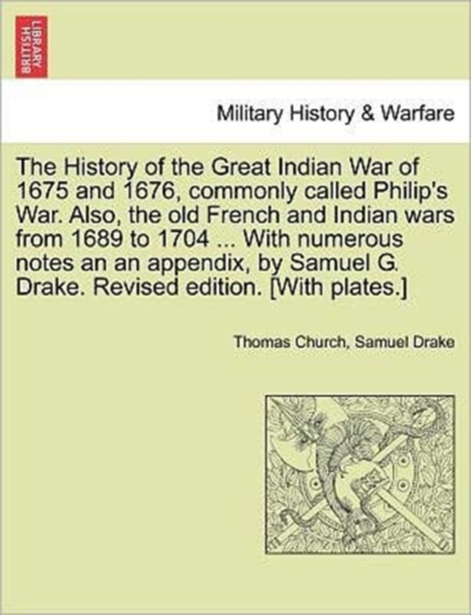 The History of the Great Indian War of 1675 and 1676, Commonly Called Philip's War. Also, the Old French and Indian Wars from 1689 to 1704 ... with Numerous Notes an an Appendix, by Samuel G.