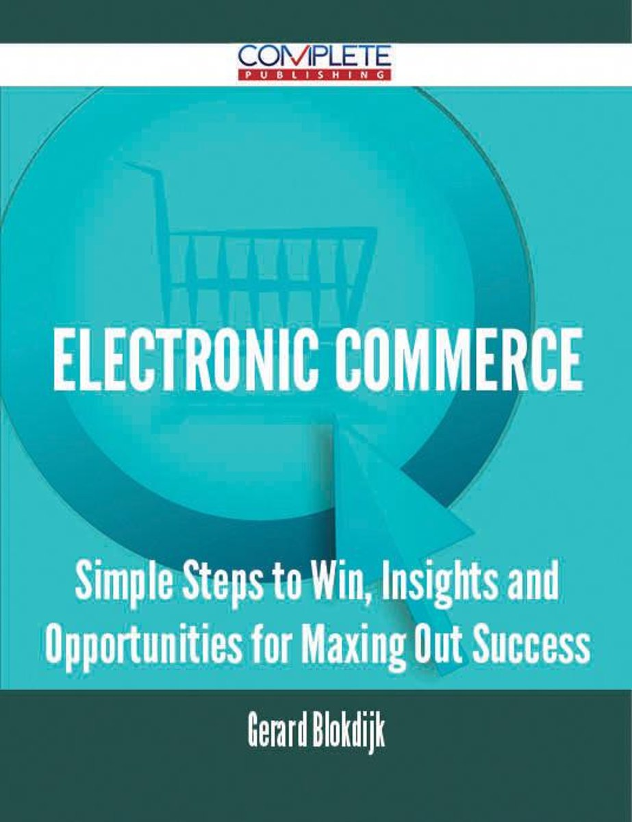 Electronic commerce - Simple Steps to Win, Insights and Opportunities for Maxing Out Success