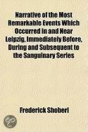Narrative Of The Most Remarkable Events Which Occurred In And Near Leipzig, Immediately Before, During And Subsequent To The Sanguinary Series