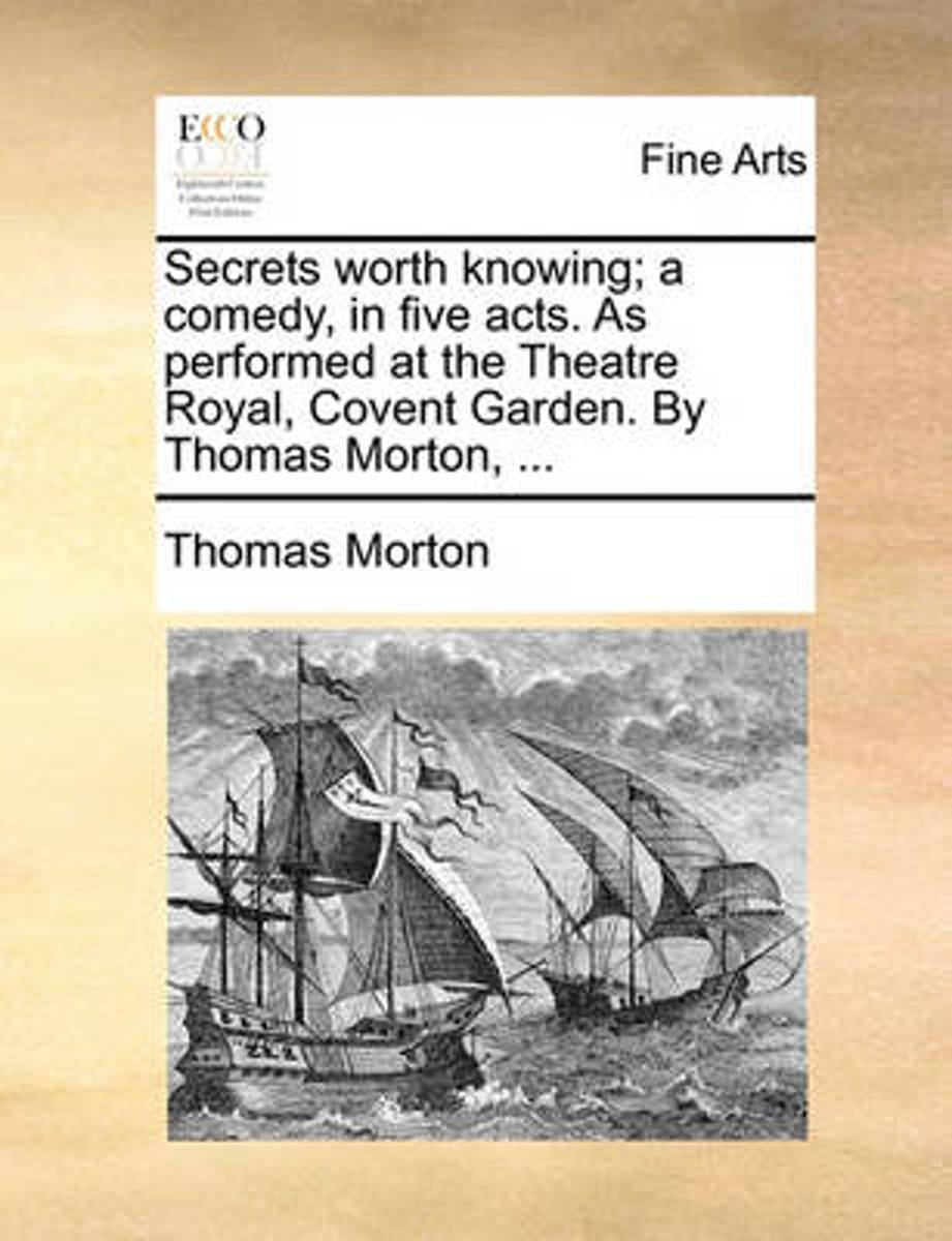 Secrets Worth Knowing; A Comedy, in Five Acts. as Performed at the Theatre Royal, Covent Garden. by Thomas Morton,