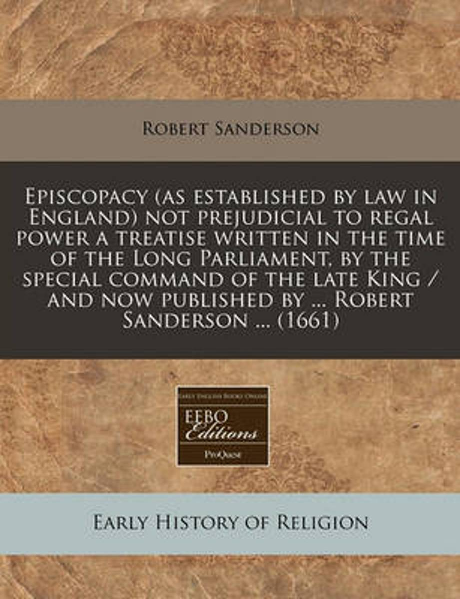 Episcopacy (as Established by Law in England) Not Prejudicial to Regal Power a Treatise Written in the Time of the Long Parliament, by the Special Command of the Late King / And Now Published