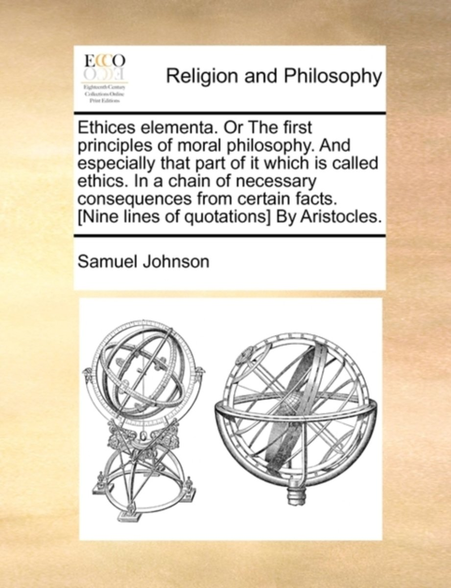 Ethices Elementa. or the First Principles of Moral Philosophy. and Especially That Part of It Which Is Called Ethics. in a Chain of Necessary Consequences from Certain Facts. [Nine Lines of Q