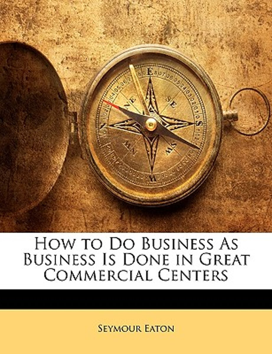 How to Do Business as Business Is Done in Great Commercial Centers