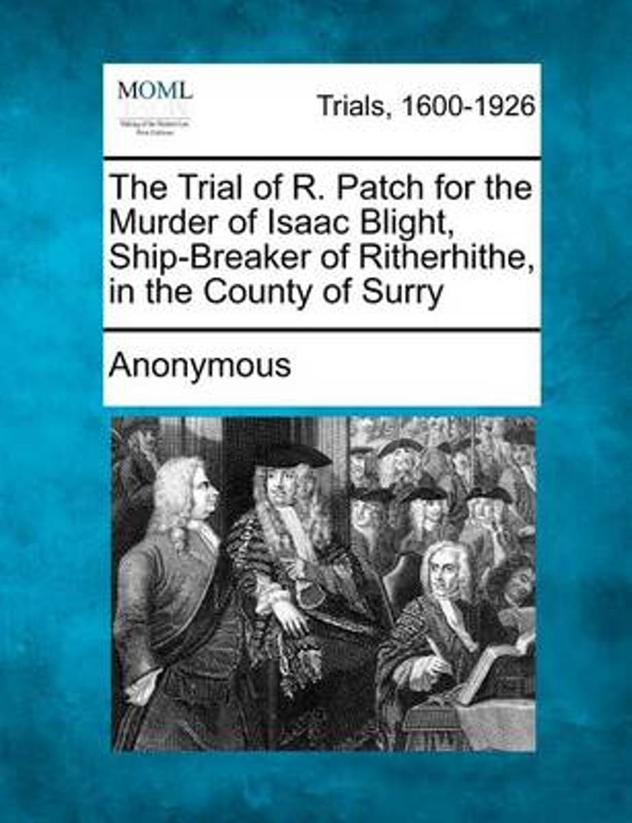 The Trial of R. Patch for the Murder of Isaac Blight, Ship-Breaker of Ritherhithe, in the County of Surry