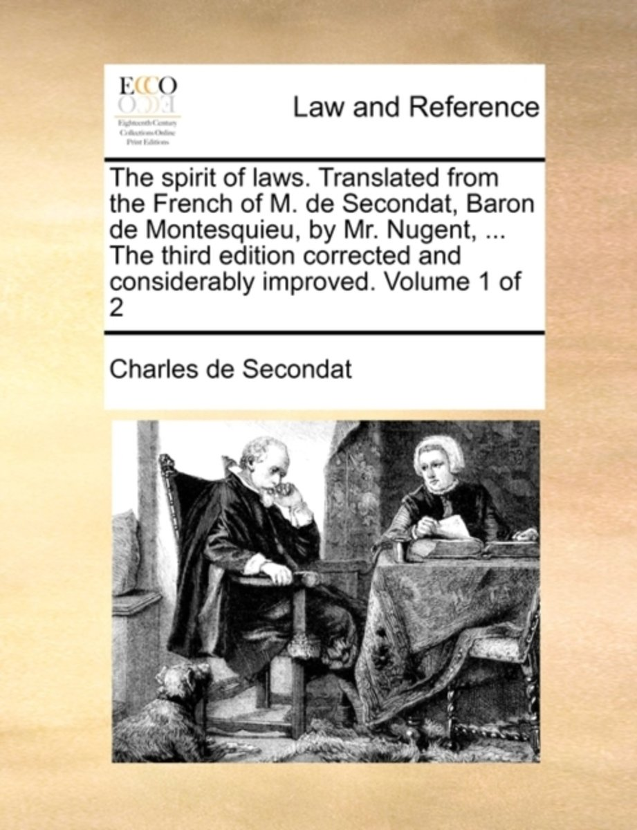 The Spirit of Laws. Translated from the French of M. de Secondat, Baron de Montesquieu, by Mr. Nugent, ... the Third Edition Corrected and Considerably Improved. Volume 1 of 2