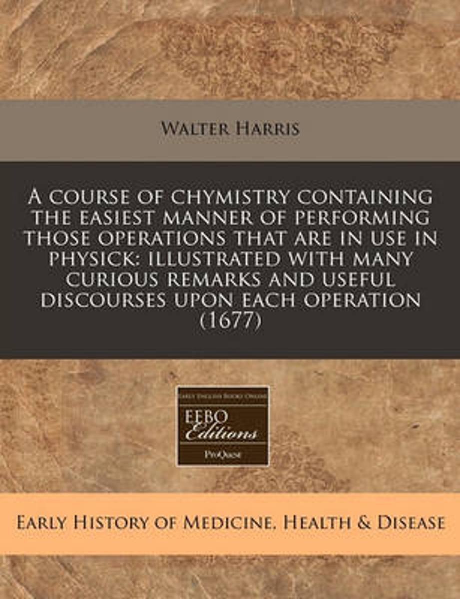 A Course of Chymistry Containing the Easiest Manner of Performing Those Operations That Are in Use in Physick