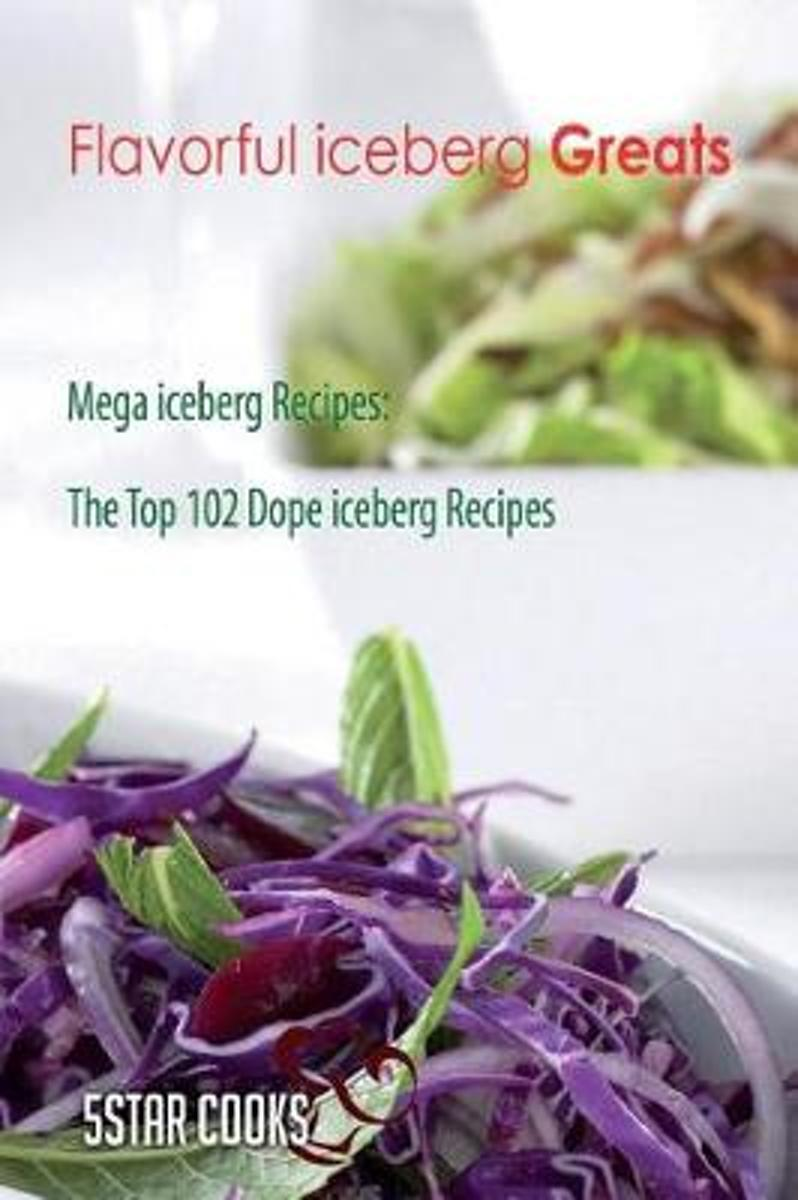 Flavorful Iceberg Greats - Mega Iceberg Recipes, the Top 102 Dope Iceberg Recipe