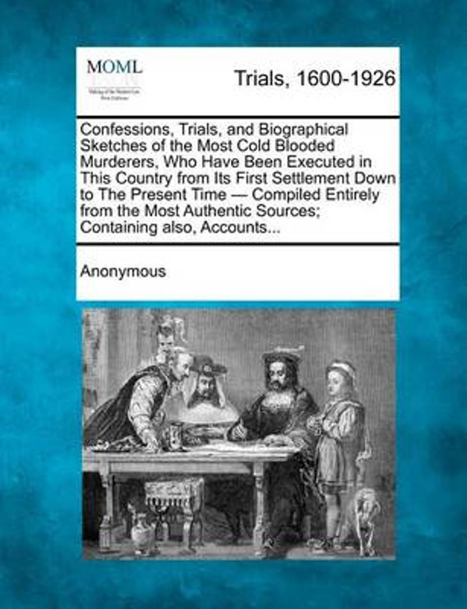 Confessions, Trials, and Biographical Sketches of the Most Cold Blooded Murderers, Who Have Been Executed in This Country from Its First Settlement Down to the Present Time - Compiled Entirel