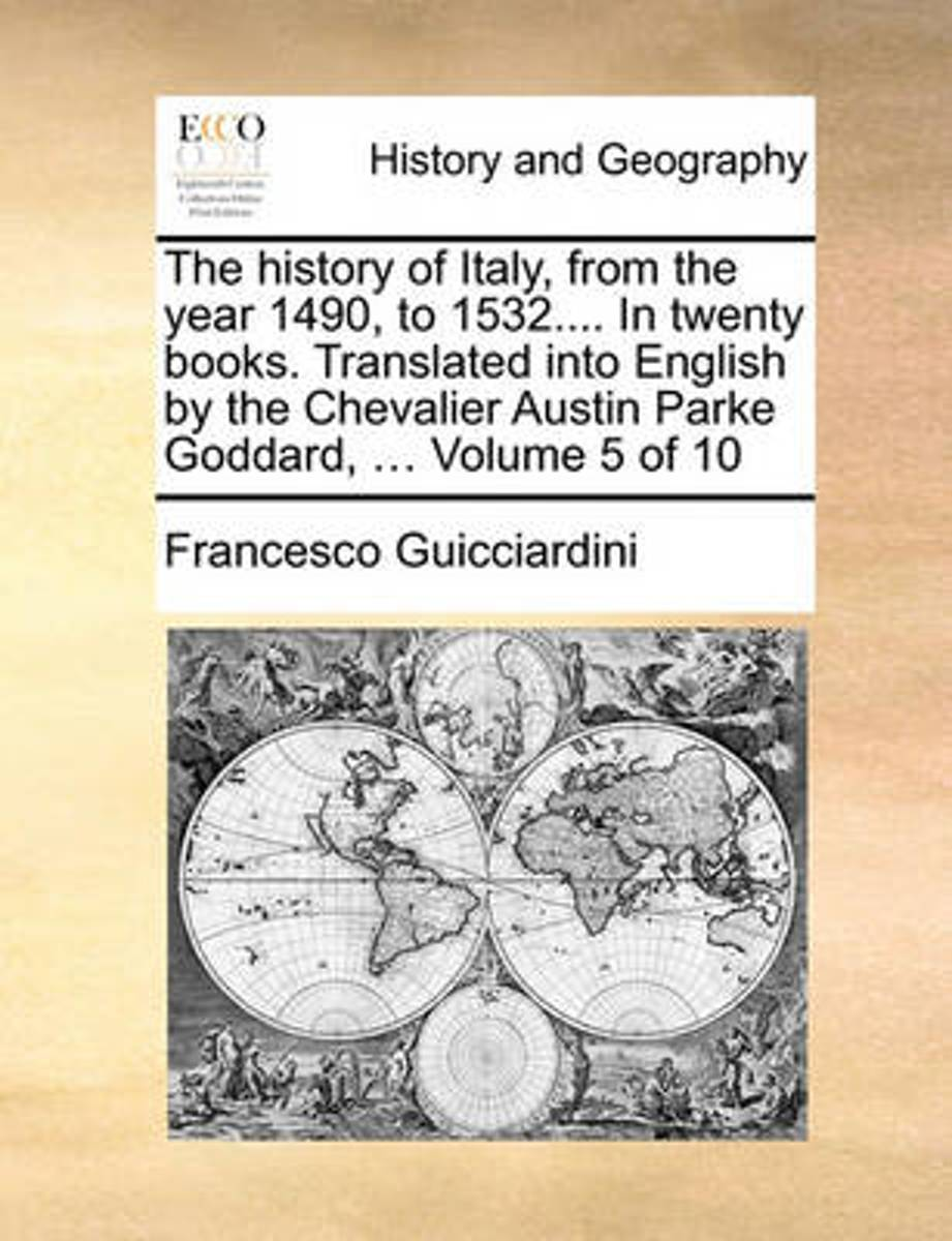 The History of Italy, from the Year 1490, to 1532.... in Twenty Books. Translated Into English by the Chevalier Austin Parke Goddard, ... Volume 5 of 10