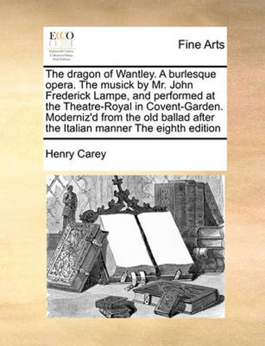 The Dragon of Wantley. a Burlesque Opera. the Musick by Mr. John Frederick Lampe, and Performed at the Theatre-Royal in Covent-Garden. Moderniz'd from the Old Ballad After the Italian Manner