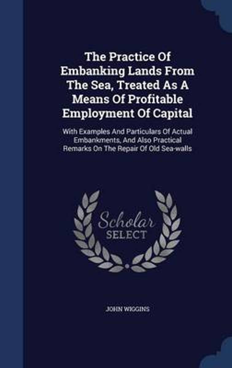 The Practice of Embanking Lands from the Sea, Treated as a Means of Profitable Employment of Capital