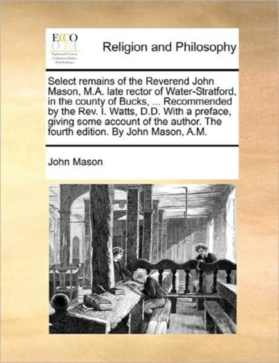Select Remains of the Reverend John Mason, M.A. Late Rector of Water-Stratford, in the County of Bucks, ... Recommended by the REV. I. Watts, D.D. with a Preface, Giving Some Account of the A