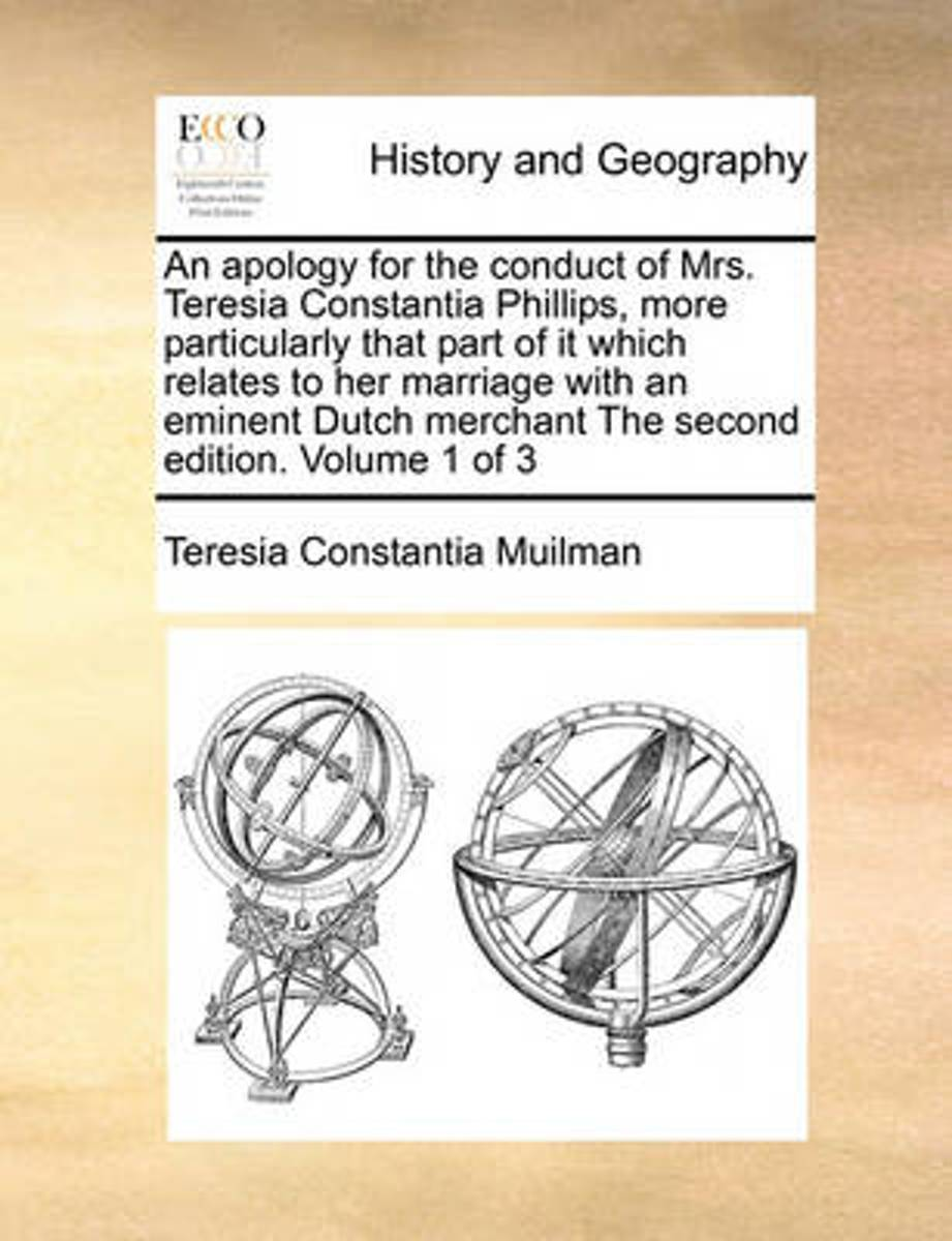 An Apology for the Conduct of Mrs. Teresia Constantia Phillips, More Particularly That Part of It Which Relates to Her Marriage with an Eminent Dutch Merchant the Second Edition. Volume 1 of