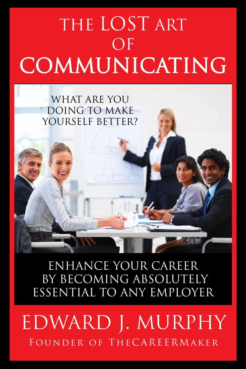 The Lost Art of Communicating: How to Enhance Your Career by Becoming Absolutely Essential to Any Employer