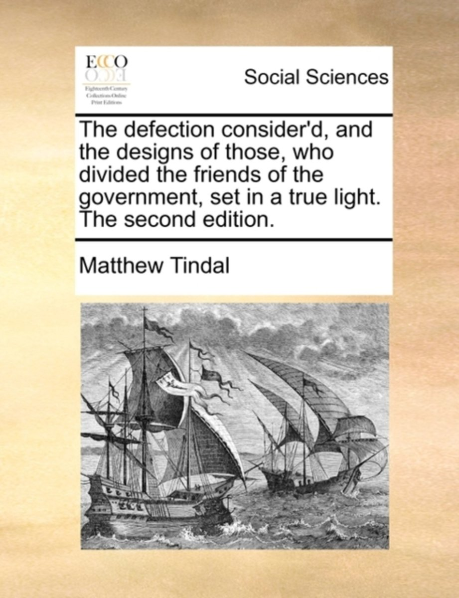 The Defection Consider'd, and the Designs of Those, Who Divided the Friends of the Government, Set in a True Light. the Second Edition