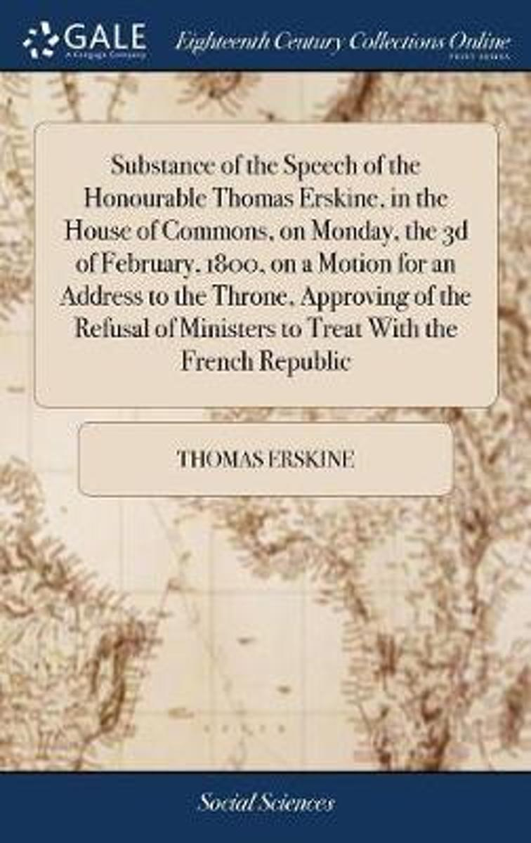 Substance of the Speech of the Honourable Thomas Erskine, in the House of Commons, on Monday, the 3D of February, 1800, on a Motion for an Address to the Throne, Approving of the Refusal of M