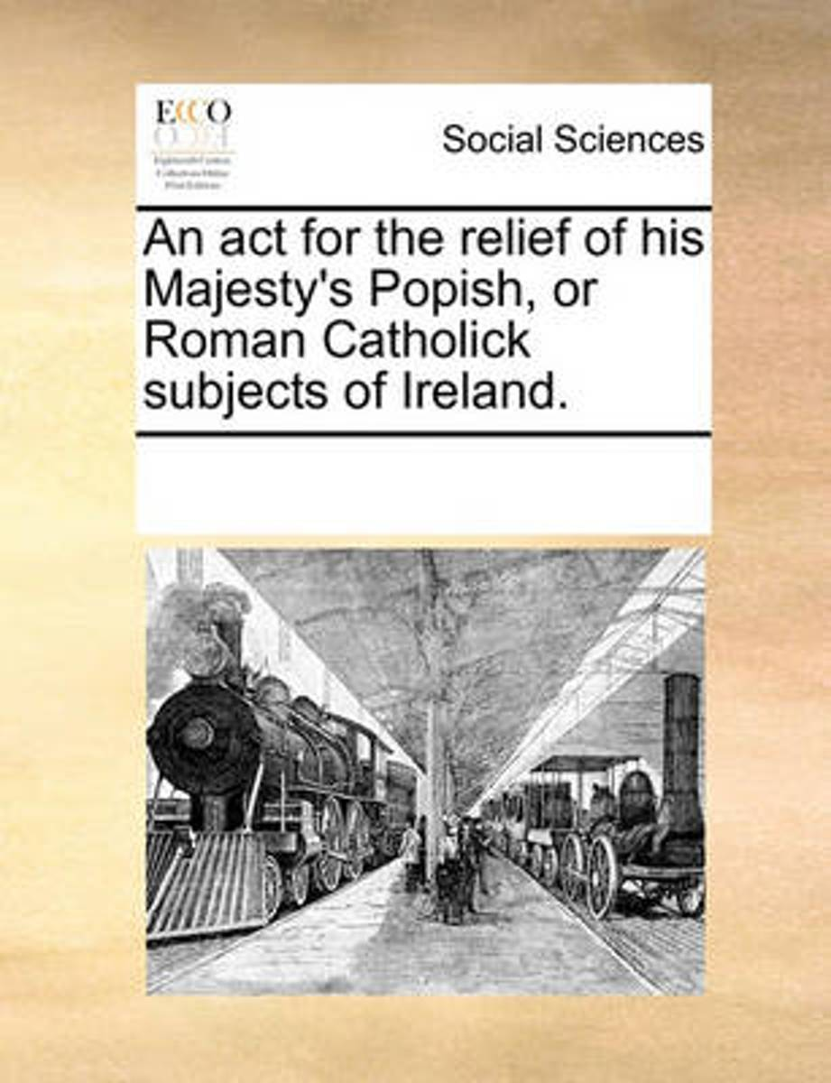 An ACT for the Relief of His Majesty's Popish, or Roman Catholick Subjects of Ireland.