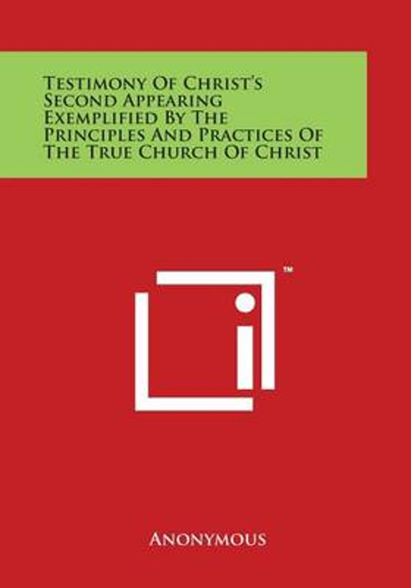 Testimony of Christ's Second Appearing Exemplified by the Principles and Practices of the True Church of Christ
