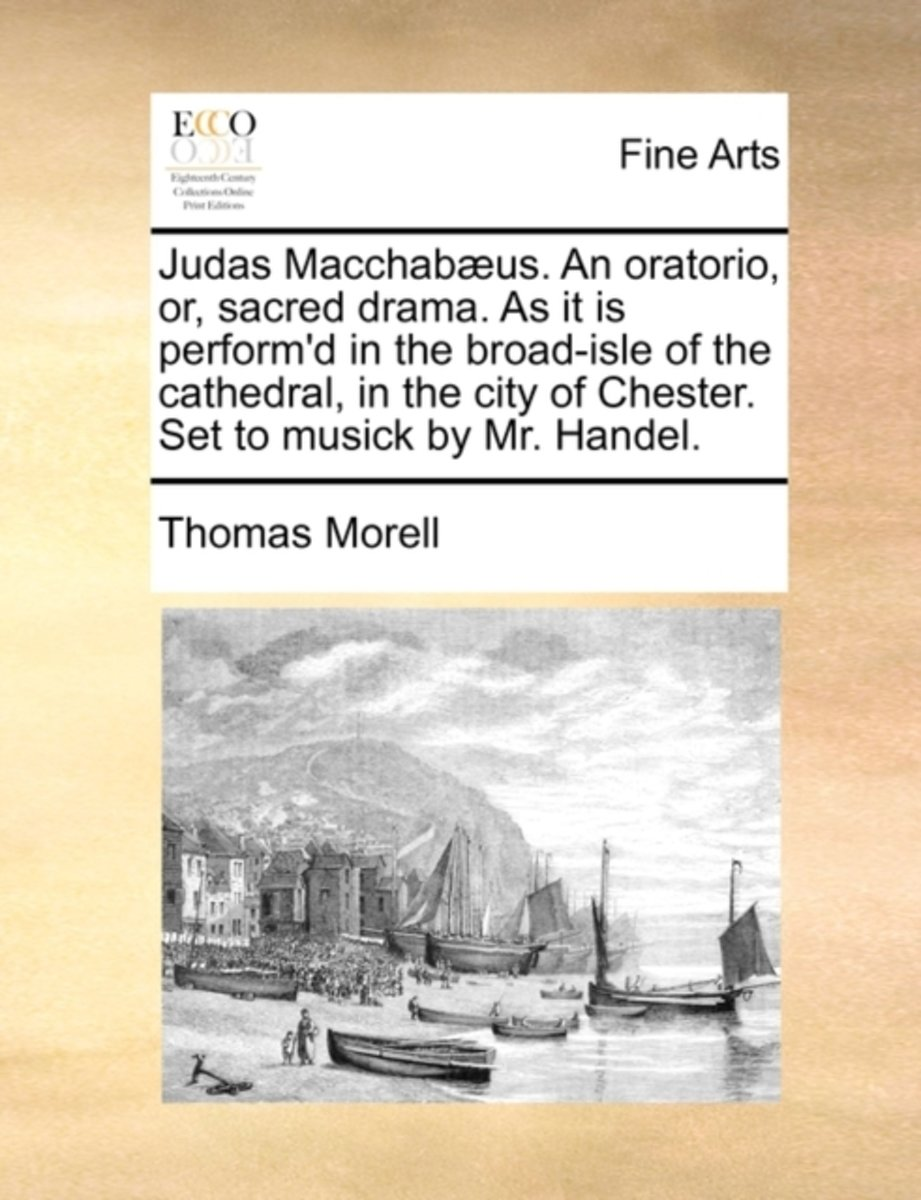 Judas Macchabaeus. an Oratorio, Or, Sacred Drama. as It Is Perform'd in the Broad-Isle of the Cathedral, in the City of Chester. Set to Musick by Mr. Handel.