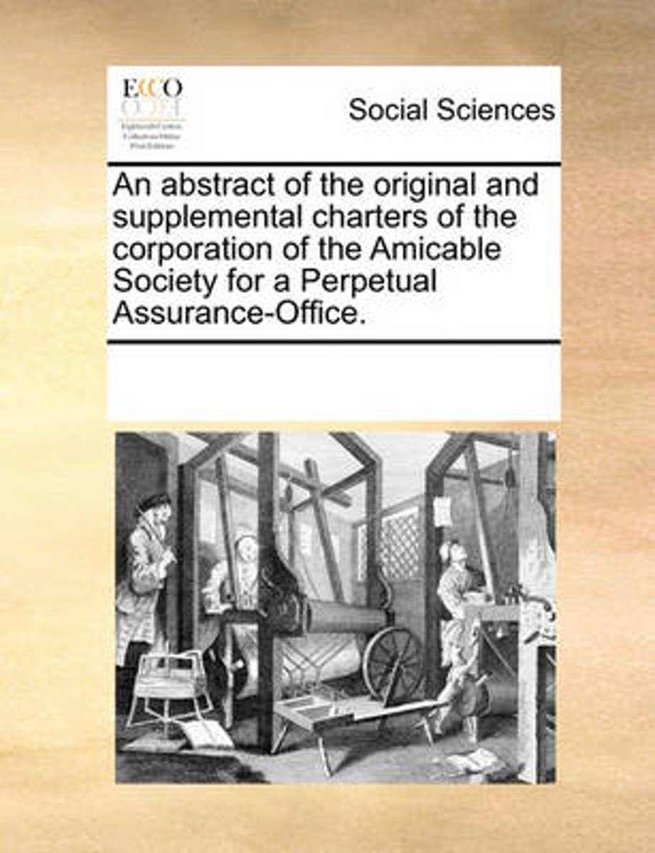 An Abstract of the Original and Supplemental Charters of the Corporation of the Amicable Society for a Perpetual Assurance-Office