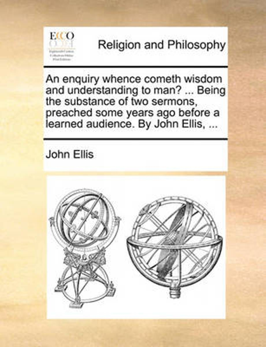 An Enquiry Whence Cometh Wisdom and Understanding to Man? ... Being the Substance of Two Sermons, Preached Some Years Ago Before a Learned Audience. by John Ellis, ...