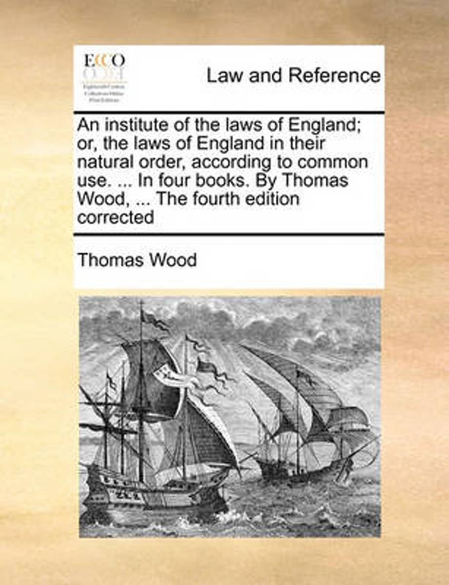 An Institute of the Laws of England; Or, the Laws of England in Their Natural Order, According to Common Use. ... in Four Books. by Thomas Wood, ... the Fourth Edition Corrected