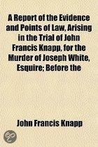 A Report of the Evidence and Points of Law, Arising in the Trial of John Francis Knapp, for the Murder of Joseph White, Esquire; Before the Supreme Judicial Court of the Commonwealth of Massa