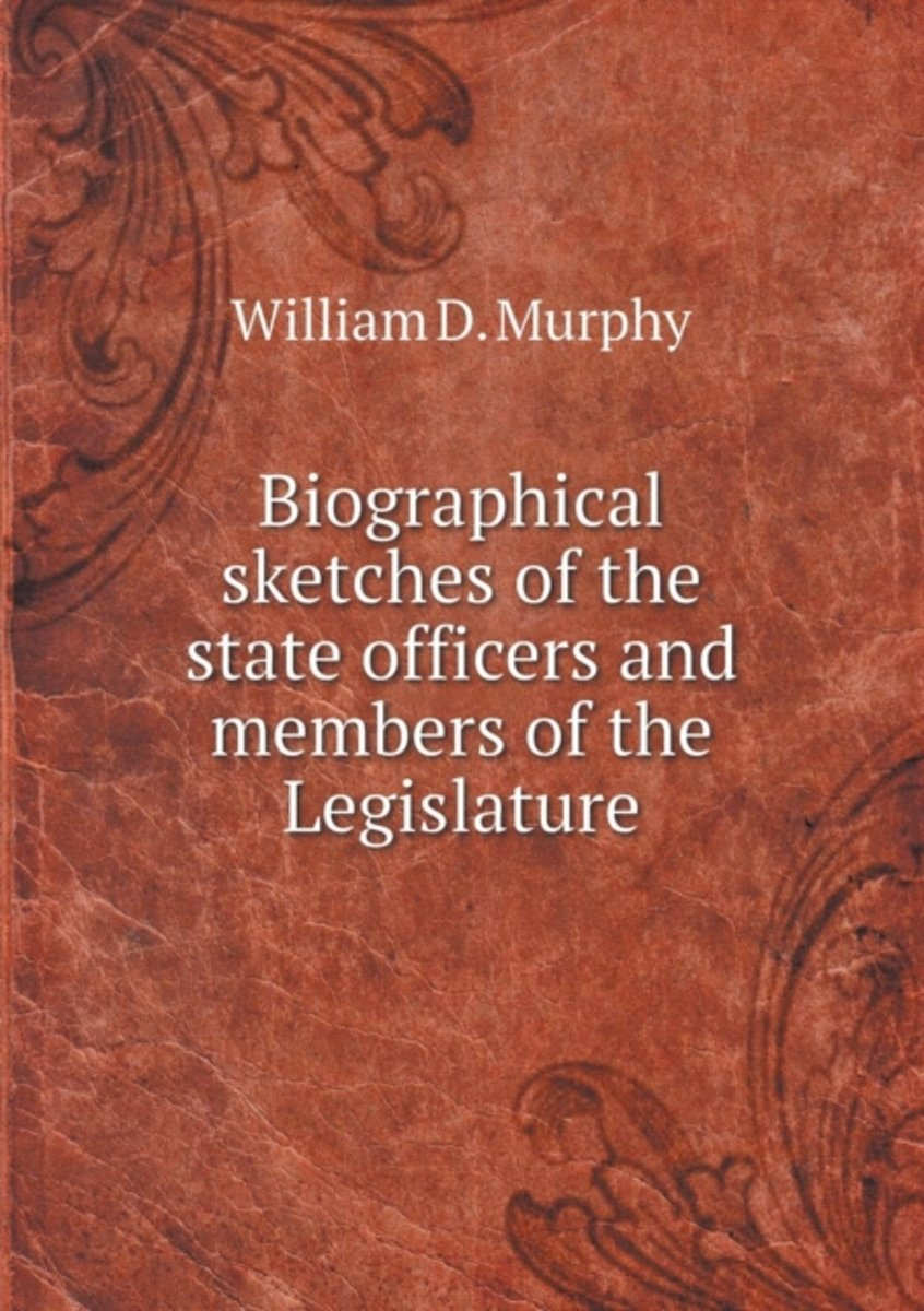 Biographical Sketches of the State Officers and Members of the Legislature