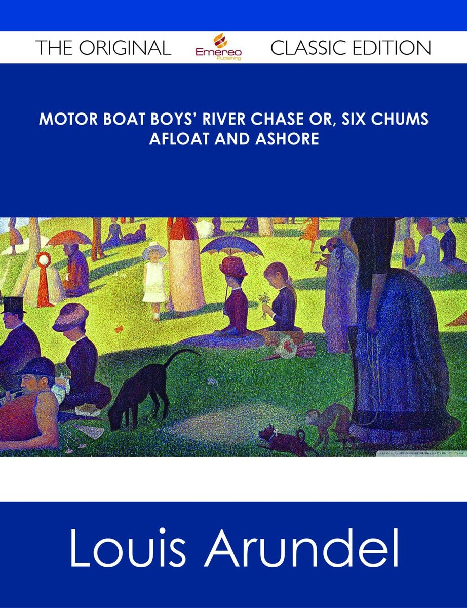 Motor Boat Boys' River Chase or, Six Chums Afloat and Ashore - The Original Classic Edition