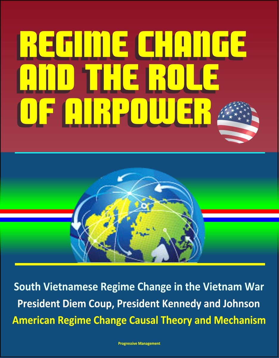 Regime Change and the Role of Airpower: South Vietnamese Regime Change in the Vietnam War, President Diem Coup, President Kennedy and Johnson, American Regime Change Causal Theory and Mechani
