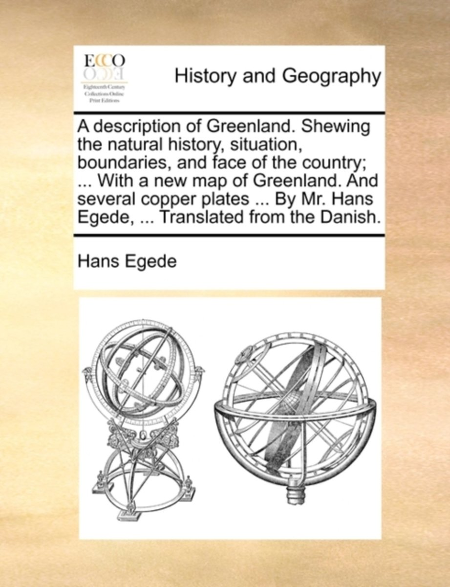 A Description of Greenland. Shewing the Natural History, Situation, Boundaries, and Face of the Country; ... with a New Map of Greenland. and Several Copper Plates ... by Mr. Hans Egede, ...