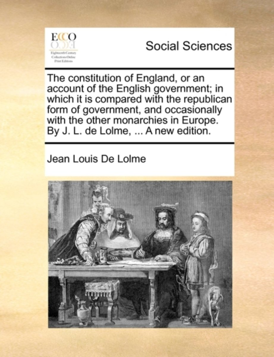 The Constitution of England, or an Account of the English Government; In Which It Is Compared with the Republican Form of Government, and Occasionally with the Other Monarchies in Europe. by